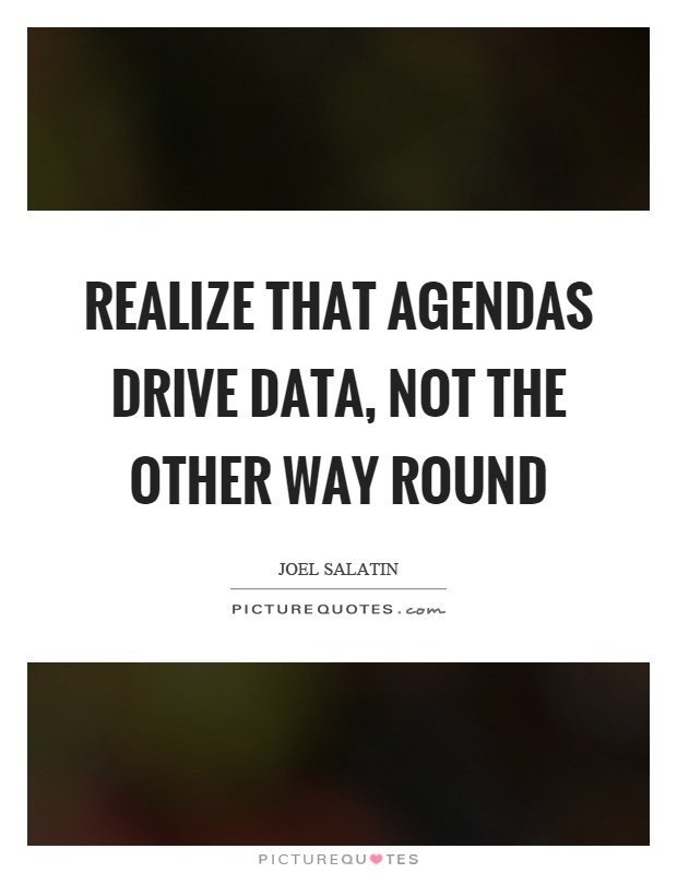 Realize that agendas drive data, not the other way round Picture Quote #1