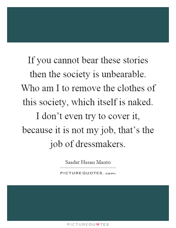 If you cannot bear these stories then the society is unbearable. Who am I to remove the clothes of this society, which itself is naked. I don't even try to cover it, because it is not my job, that's the job of dressmakers Picture Quote #1