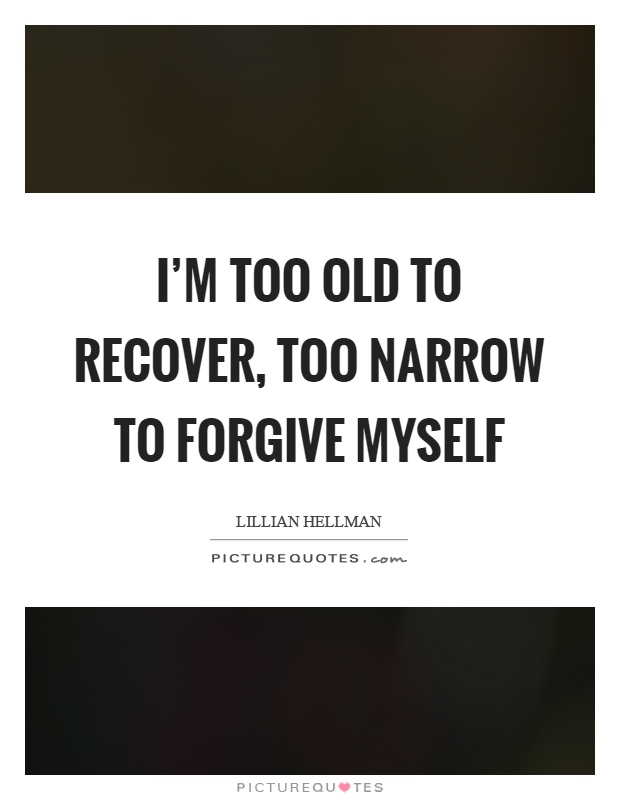 I'm too old to recover, too narrow to forgive myself Picture Quote #1
