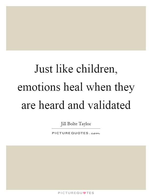 Just like children, emotions heal when they are heard and validated Picture Quote #1