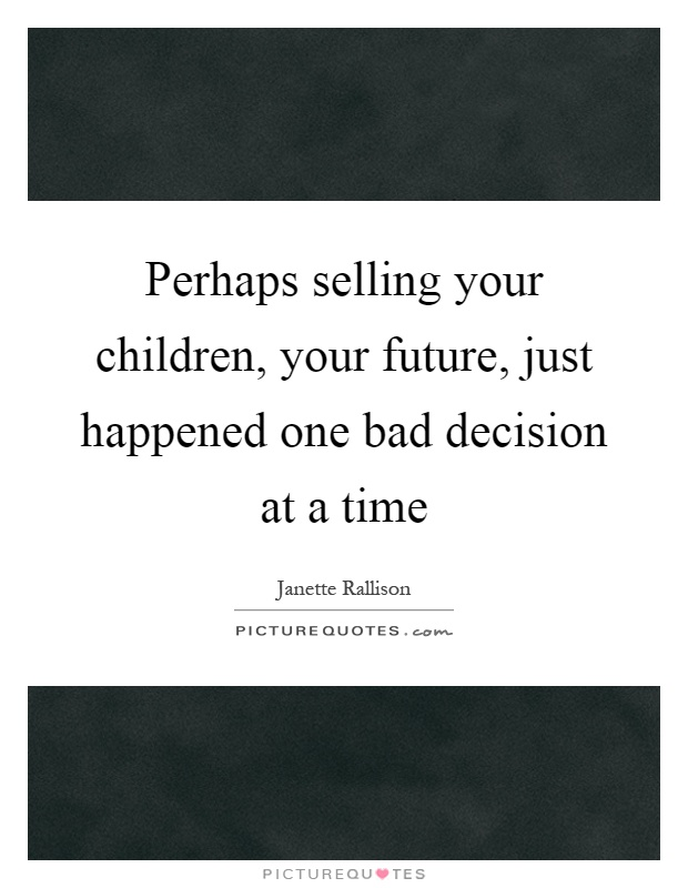 Perhaps selling your children, your future, just happened one bad decision at a time Picture Quote #1