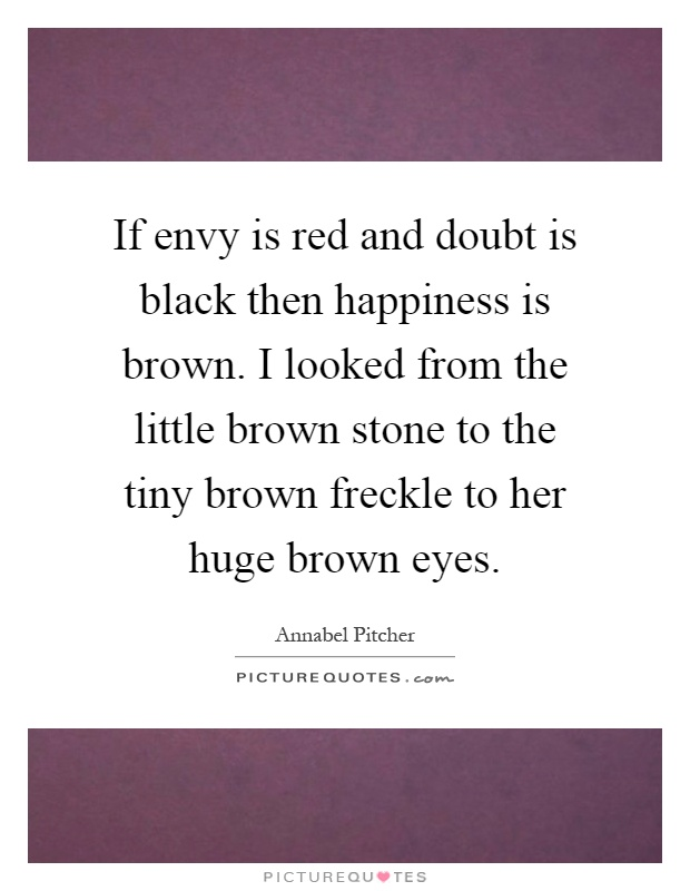 If envy is red and doubt is black then happiness is brown. I looked from the little brown stone to the tiny brown freckle to her huge brown eyes Picture Quote #1