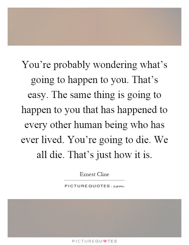You're probably wondering what's going to happen to you. That's easy. The same thing is going to happen to you that has happened to every other human being who has ever lived. You're going to die. We all die. That's just how it is Picture Quote #1