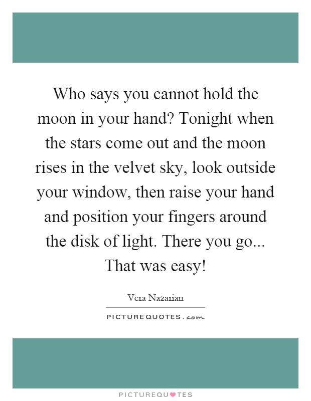 Who says you cannot hold the moon in your hand? Tonight when the stars come out and the moon rises in the velvet sky, look outside your window, then raise your hand and position your fingers around the disk of light. There you go... That was easy! Picture Quote #1