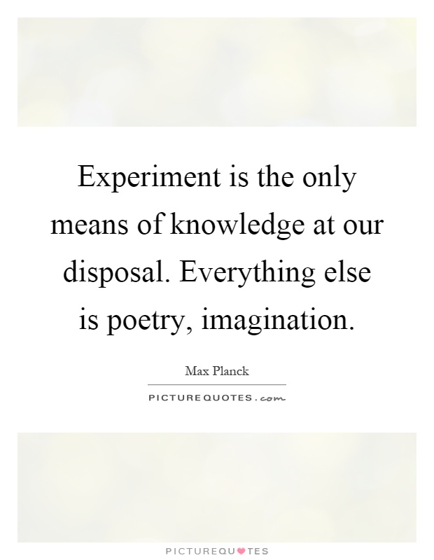 Experiment is the only means of knowledge at our disposal. Everything else is poetry, imagination Picture Quote #1