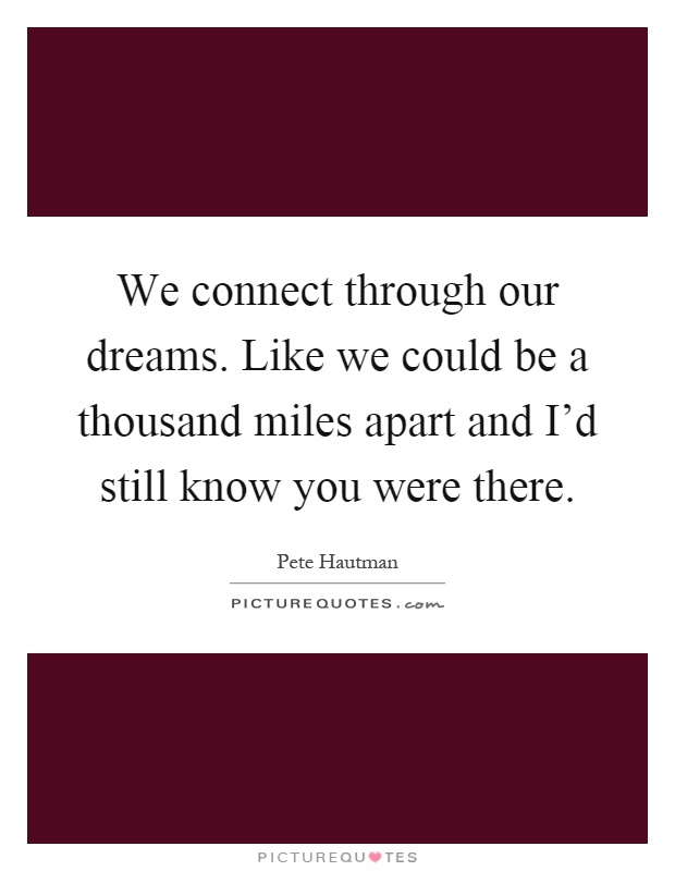We connect through our dreams. Like we could be a thousand miles apart and I'd still know you were there Picture Quote #1