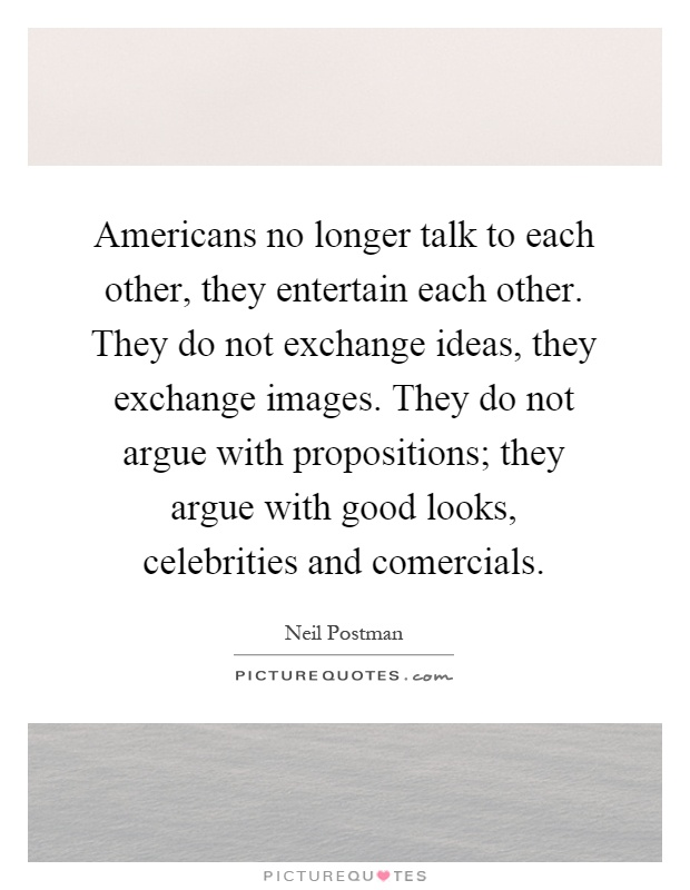 Americans no longer talk to each other, they entertain each other. They do not exchange ideas, they exchange images. They do not argue with propositions; they argue with good looks, celebrities and comercials Picture Quote #1