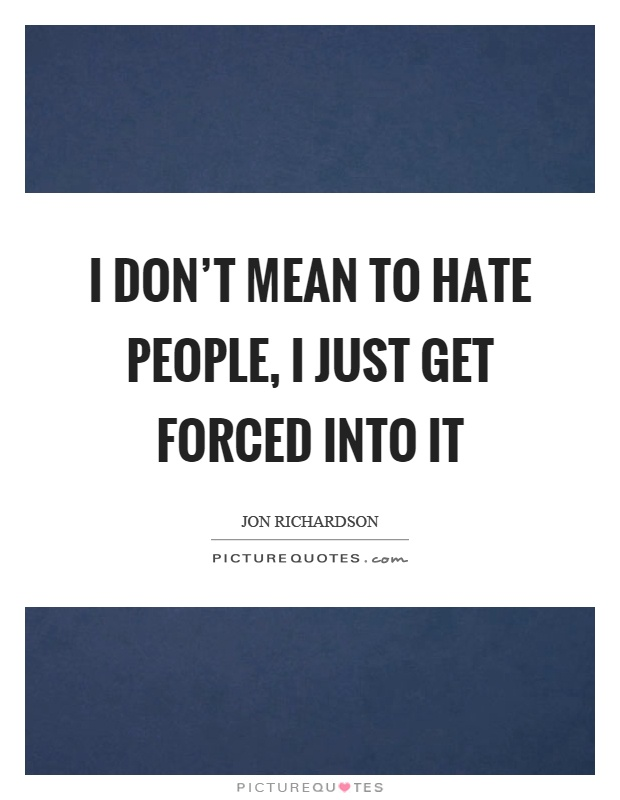 I don't mean to hate people, I just get forced into it Picture Quote #1