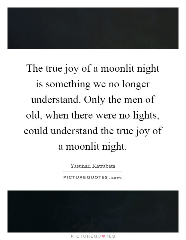 The true joy of a moonlit night is something we no longer understand. Only the men of old, when there were no lights, could understand the true joy of a moonlit night Picture Quote #1