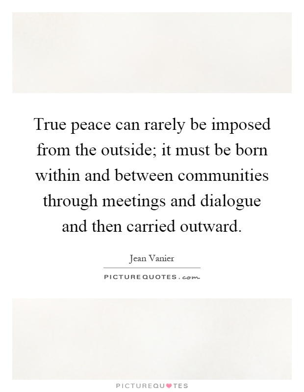 True peace can rarely be imposed from the outside; it must be born within and between communities through meetings and dialogue and then carried outward Picture Quote #1