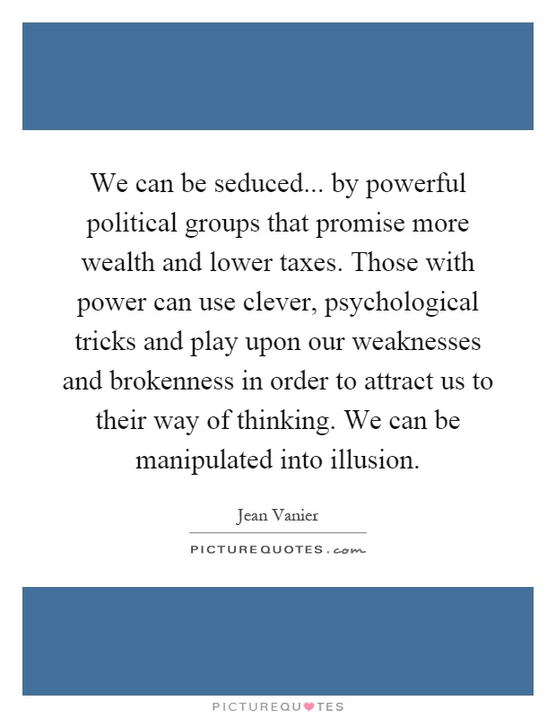 We can be seduced... by powerful political groups that promise more wealth and lower taxes. Those with power can use clever, psychological tricks and play upon our weaknesses and brokenness in order to attract us to their way of thinking. We can be manipulated into illusion Picture Quote #1