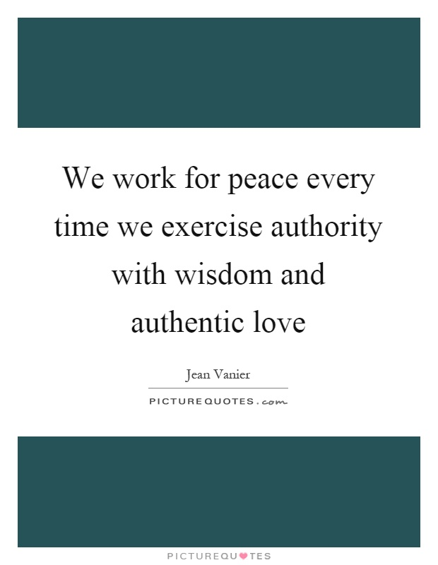 We work for peace every time we exercise authority with wisdom and authentic love Picture Quote #1