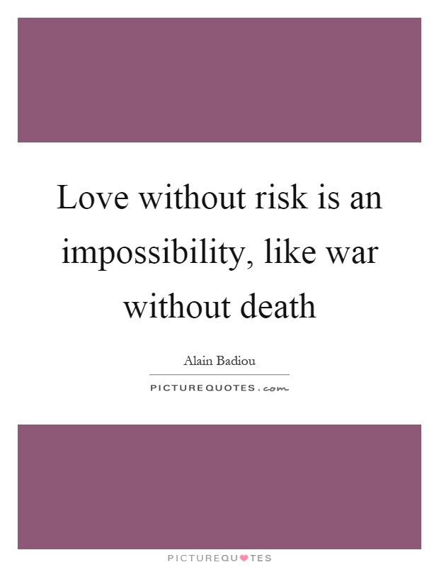 Love without risk is an impossibility, like war without death Picture Quote #1