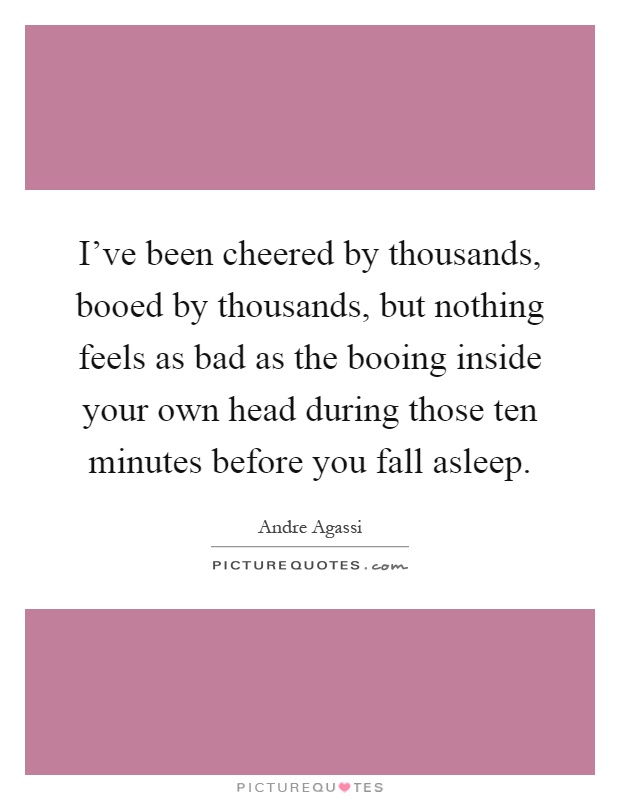 I've been cheered by thousands, booed by thousands, but nothing feels as bad as the booing inside your own head during those ten minutes before you fall asleep Picture Quote #1