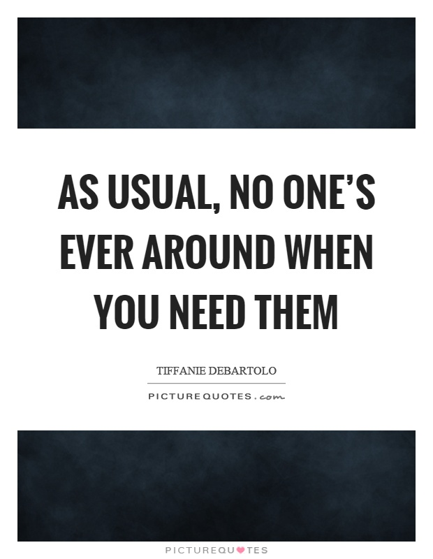 As usual, no one's ever around when you need them Picture Quote #1