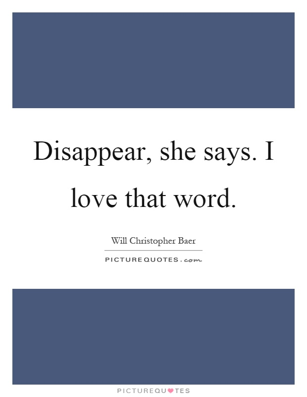 Disappear, she says. I love that word Picture Quote #1
