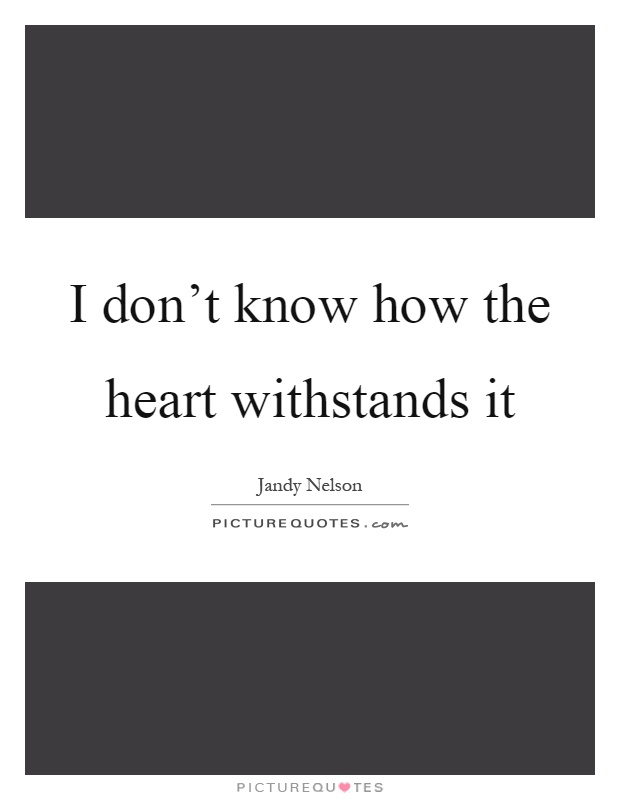 I don't know how the heart withstands it Picture Quote #1