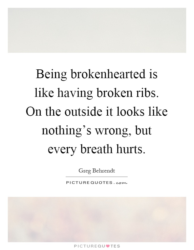 Being brokenhearted is like having broken ribs. On the outside it looks like nothing's wrong, but every breath hurts Picture Quote #1
