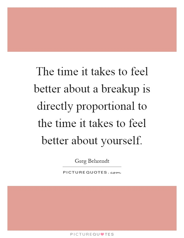 The time it takes to feel better about a breakup is directly proportional to the time it takes to feel better about yourself Picture Quote #1