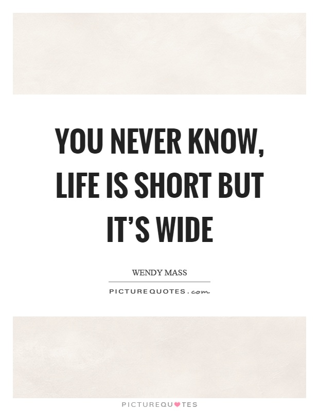 You never know, life is short but it's wide Picture Quote #1