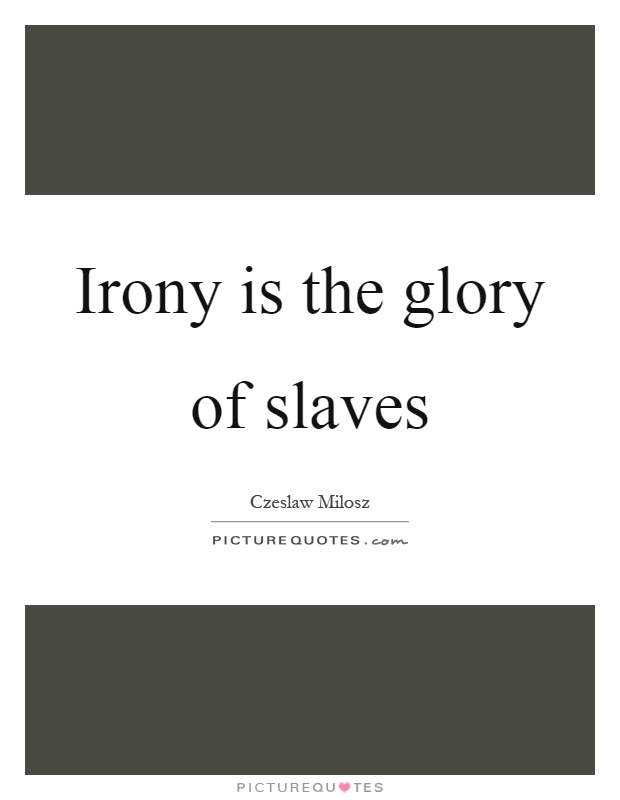 Irony is the glory of slaves Picture Quote #1