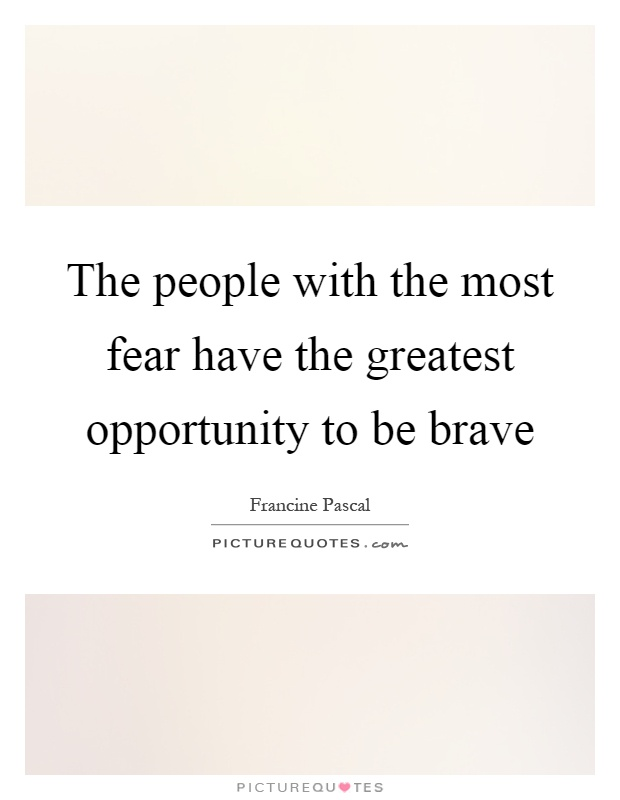 The people with the most fear have the greatest opportunity to be brave Picture Quote #1
