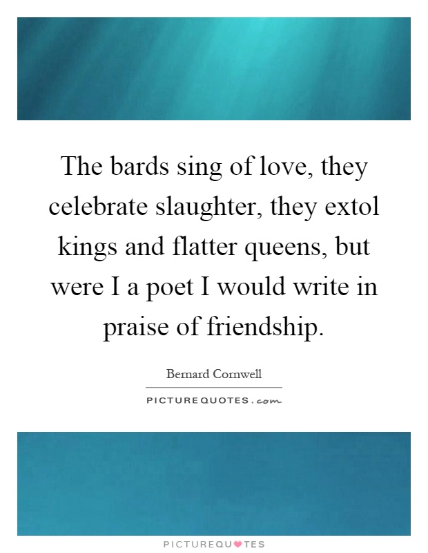 The bards sing of love, they celebrate slaughter, they extol kings and flatter queens, but were I a poet I would write in praise of friendship Picture Quote #1