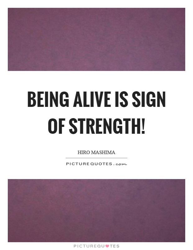 Being alive is sign of strength! Picture Quote #1