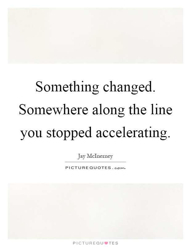 Something changed. Somewhere along the line you stopped accelerating Picture Quote #1