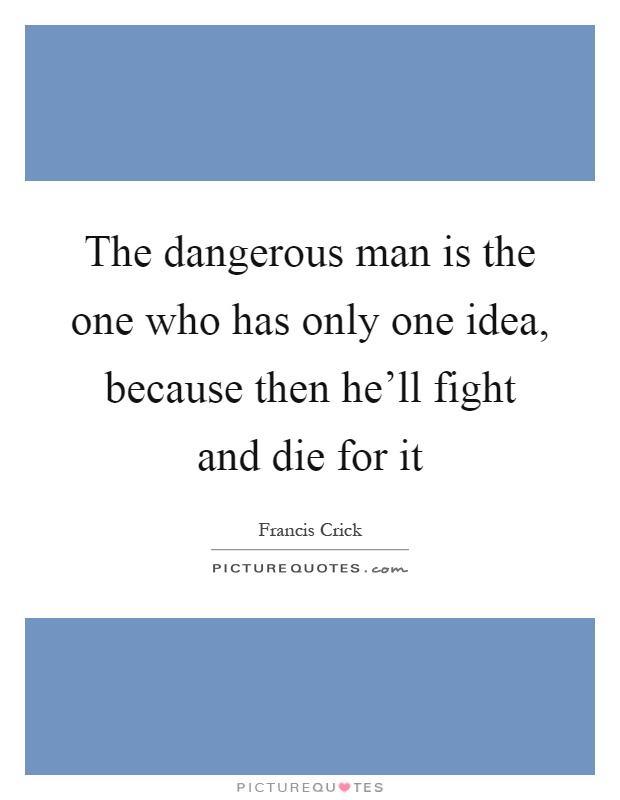 The dangerous man is the one who has only one idea, because then he'll fight and die for it Picture Quote #1