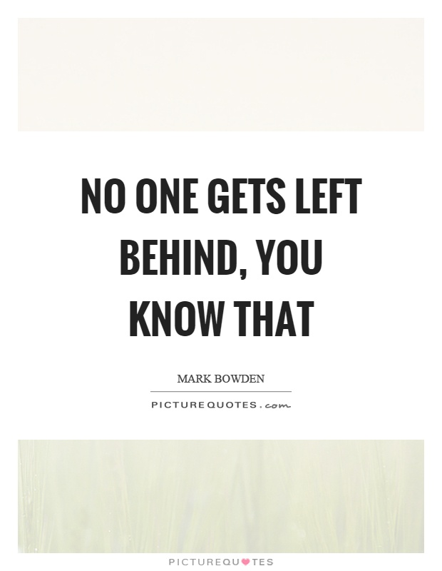 No one gets left behind, you know that Picture Quote #1
