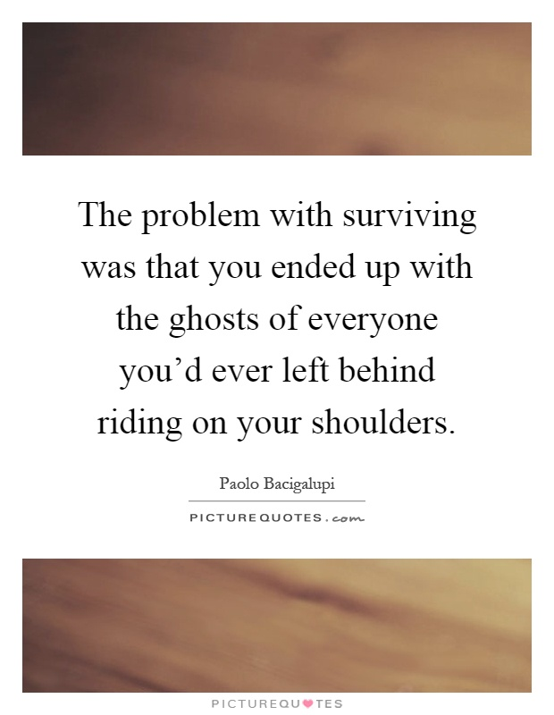 The problem with surviving was that you ended up with the ghosts of everyone you'd ever left behind riding on your shoulders Picture Quote #1