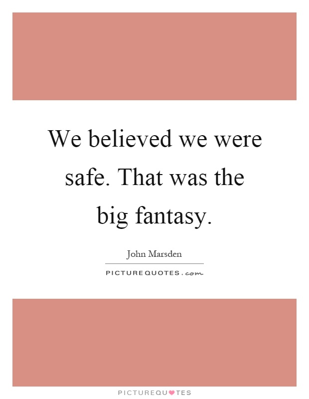 We believed we were safe. That was the big fantasy Picture Quote #1