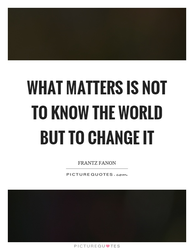What matters is not to know the world but to change it Picture Quote #1