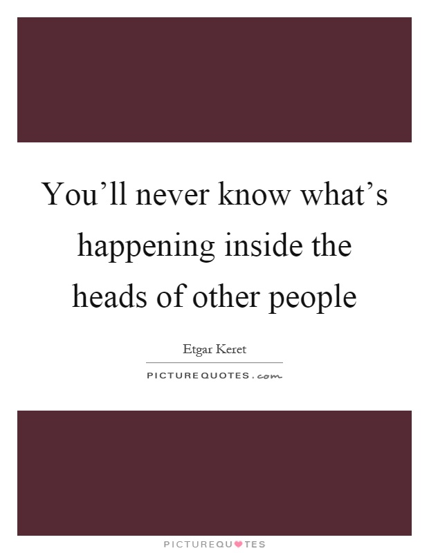 You'll never know what's happening inside the heads of other people Picture Quote #1