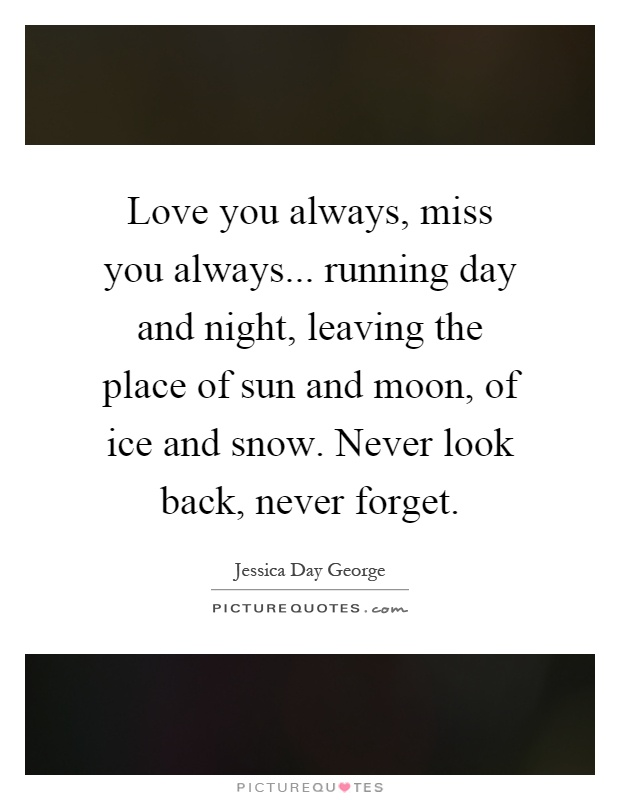 Love you always, miss you always... running day and night, leaving the place of sun and moon, of ice and snow. Never look back, never forget Picture Quote #1