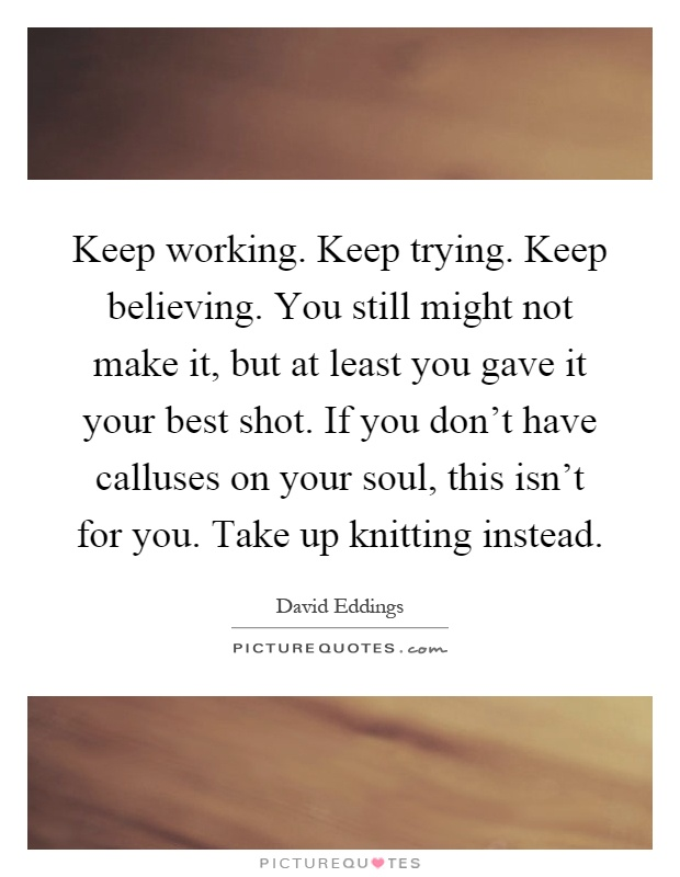 Keep working. Keep trying. Keep believing. You still might not make it, but at least you gave it your best shot. If you don't have calluses on your soul, this isn't for you. Take up knitting instead Picture Quote #1