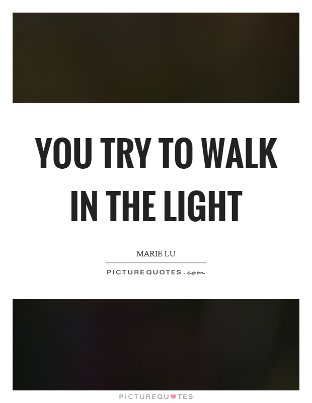 You try to walk in the light Picture Quote #1