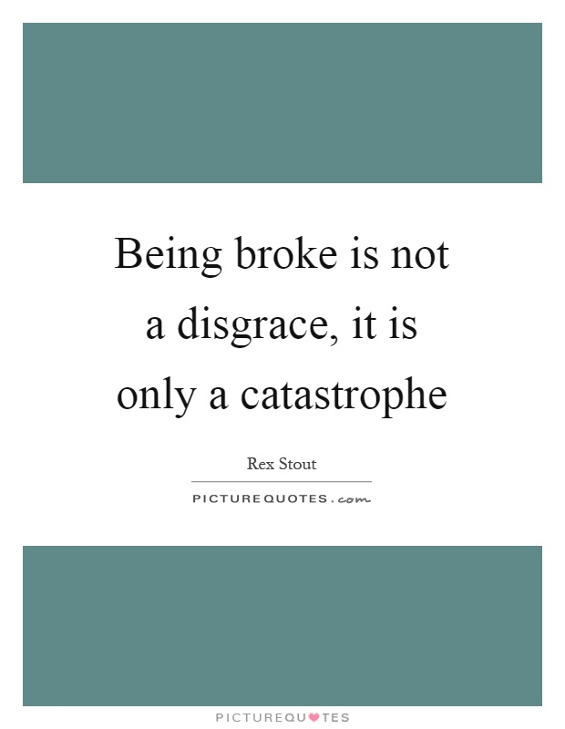 Being broke is not a disgrace, it is only a catastrophe Picture Quote #1