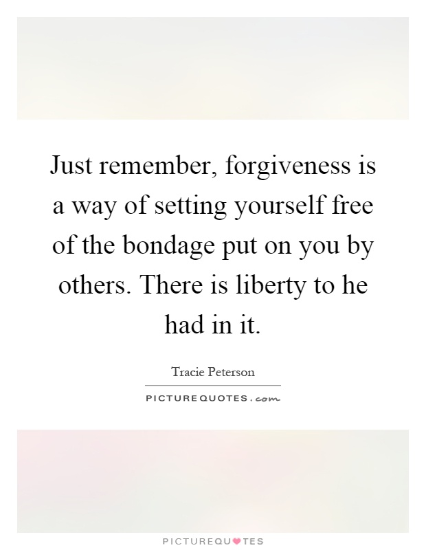Just remember, forgiveness is a way of setting yourself free of the bondage put on you by others. There is liberty to he had in it Picture Quote #1