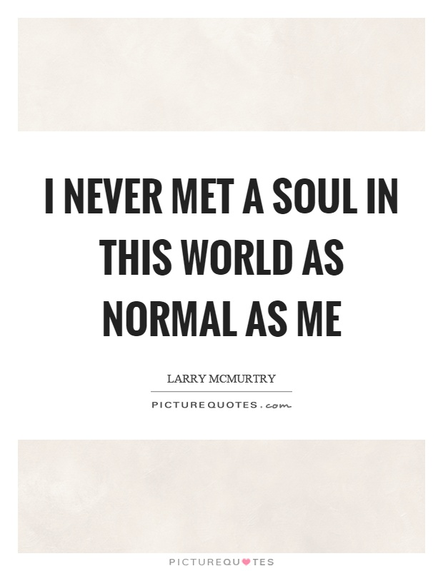 I never met a soul in this world as normal as me Picture Quote #1