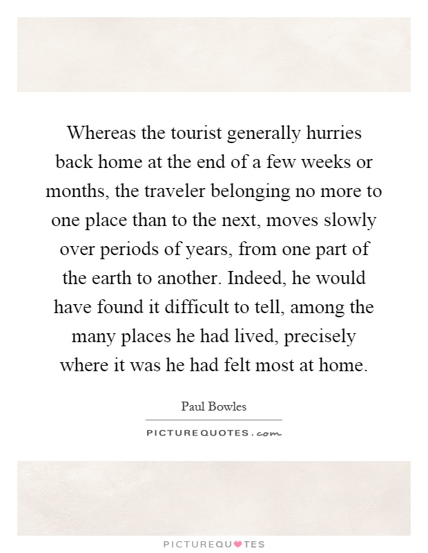 Whereas the tourist generally hurries back home at the end of a few weeks or months, the traveler belonging no more to one place than to the next, moves slowly over periods of years, from one part of the earth to another. Indeed, he would have found it difficult to tell, among the many places he had lived, precisely where it was he had felt most at home Picture Quote #1