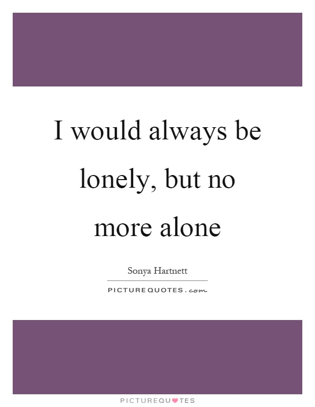 I would always be lonely, but no more alone Picture Quote #1