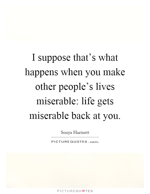 I suppose that's what happens when you make other people's lives miserable: life gets miserable back at you Picture Quote #1