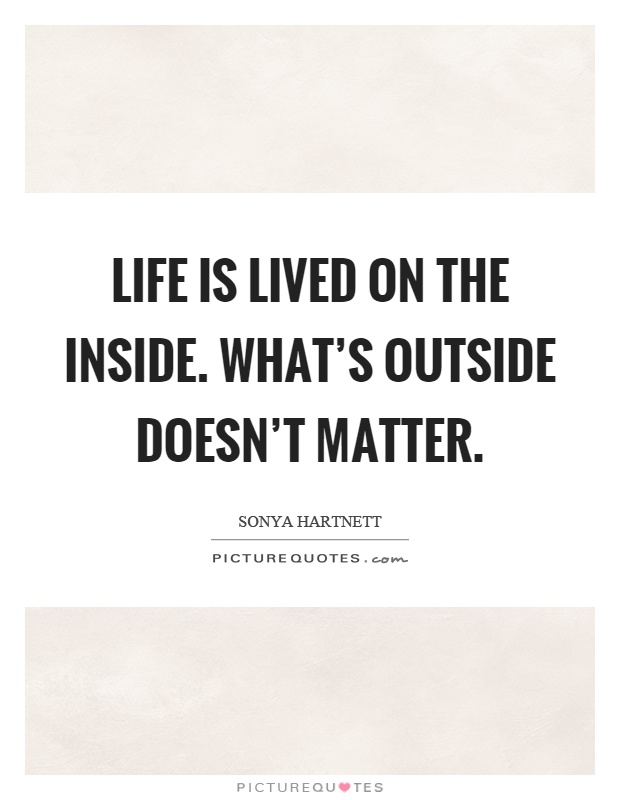 Life is lived on the inside. What's outside doesn't matter Picture Quote #1