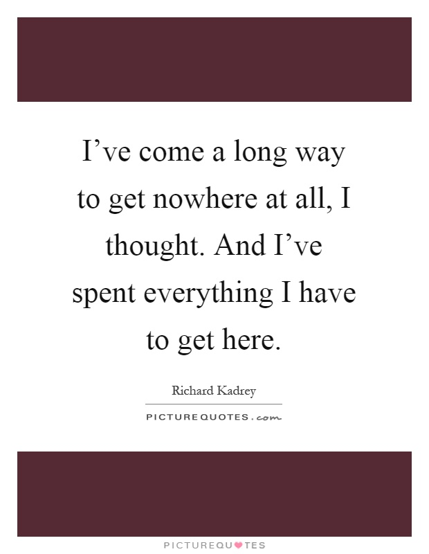 I've come a long way to get nowhere at all, I thought. And I've spent everything I have to get here Picture Quote #1