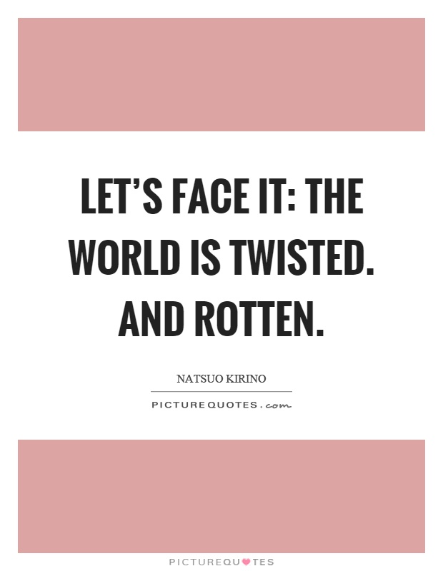 Let's face it: the world is twisted. And rotten Picture Quote #1