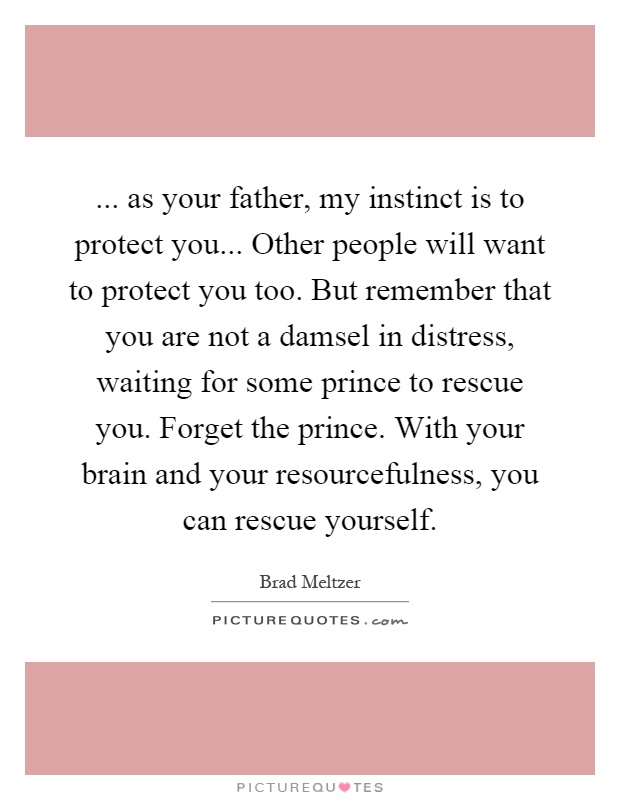 ... as your father, my instinct is to protect you... Other people will want to protect you too. But remember that you are not a damsel in distress, waiting for some prince to rescue you. Forget the prince. With your brain and your resourcefulness, you can rescue yourself Picture Quote #1