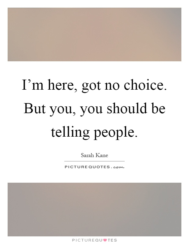 I'm here, got no choice. But you, you should be telling people Picture Quote #1
