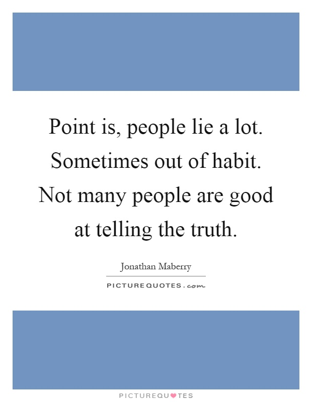 Point is, people lie a lot. Sometimes out of habit. Not many people are good at telling the truth Picture Quote #1